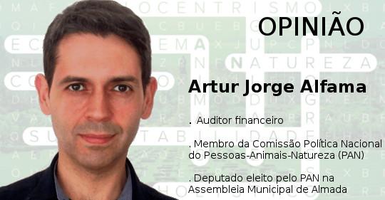 Opinião de Artur Jorge Alfama . Auditor financeiro . Membro da Comissão Política Nacional do Pessoas-Animais-Natureza (PAN) . Deputado eleito pelo PAN na Assembleia Municipal de Almada
